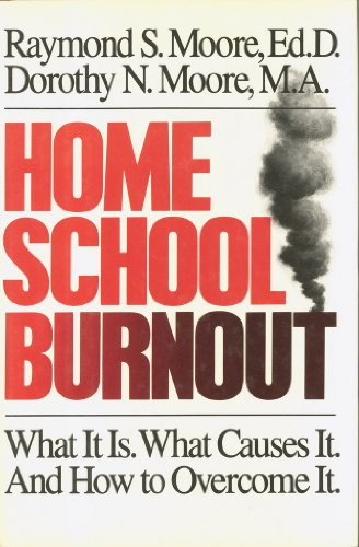 Home School Burnout: What It Is. What Causes It. and How to Overcome It: Moore, Raymond S.; Moore, ...