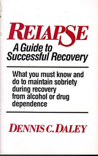 Relapse: A Guide to Successful Recovery : What You Must Know and Do to Maintain Sobriety During ...