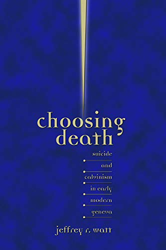 Choosing Death: Suicide and Calvinism in Early Modern Geneva (Sixteenth Century Essays & ...