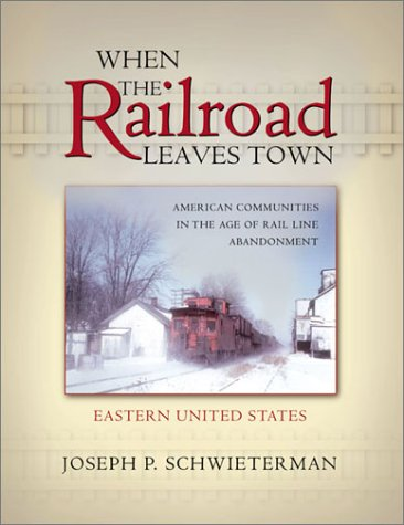 When the Railroad Leaves Town, Vol. I: Eastern United States; American Communities in the Age of ...