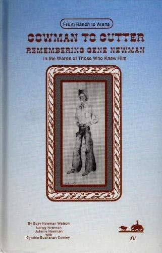 Cowman to Cutter: Remembering Gene Newman, in the Words of Those Who Knew Him, from Ranch to Arena:...