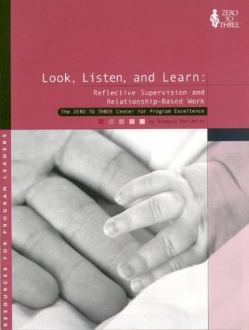 Look, Listen, and Learn: Reflective Supervision and Relationship-Based Work: Parlakian, Rebecca