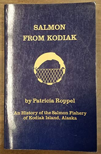 SALMON FROM KODIAK An history of the salmon fishery of Kodiak Island, Alaska: Roppel, Patricia
