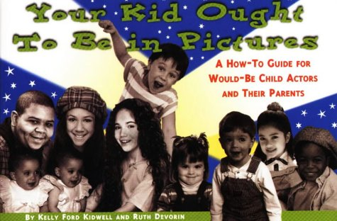 Your Kid Ought To Be In Pictures: A How-To Guide for Would-Be Child Actors and Their Parents: ...