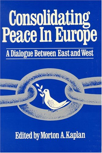 Consolidating Peace in Europe: A Dialogue Between East and West: Kaplan, Morton A. - Editor
