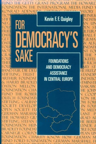For Democracy's Sake: Foundations and Democracy Assistance in Central Europe.: Quigley, Kevin