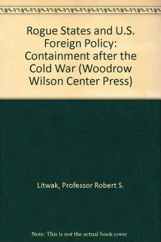 Rogue States and U.S. Foreign Policy: Containment after the Cold War (Woodrow Wilson Center Press):...