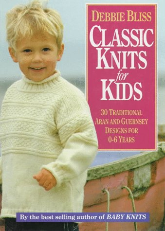 Classic Knits for Kids: 30 Traditional Aran and Guernsey Designs for 0-6 Years: Bliss, Debbie