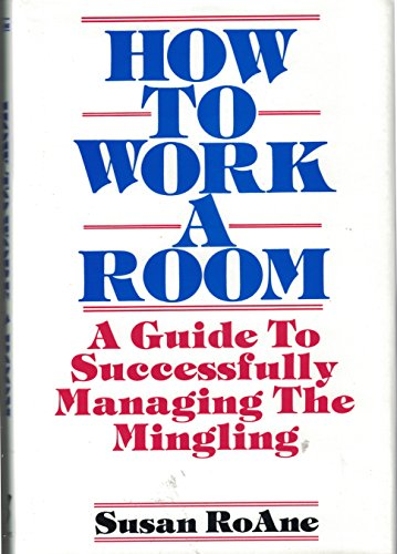How to Work a Room: A Guide to Successfully Managing the Mingling: RoAne, Susan