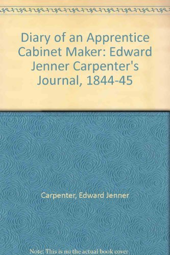The Diary of an Apprentice Cabinetmaker: Edward Jenner Carpenter's Journal 1844-45: Clark, ...