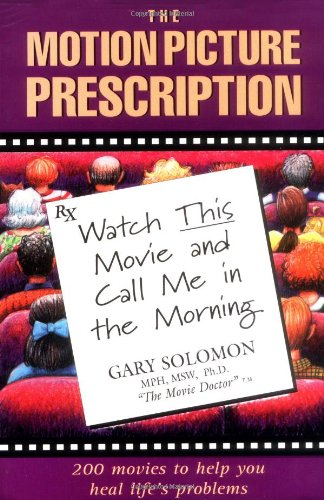 The Motion Picture Prescription: Watch This Movie and Call Me in the Morning: 200 Movies to Help You Heal Life's Problems (0944031277) by PH D Gary Solomon M.S.W.  Ph.D.