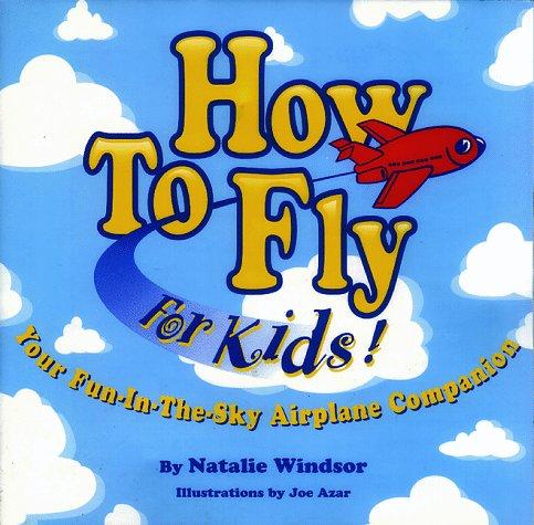 How to Fly for Kids!: Natalie Windsor; Illustrator-Joe