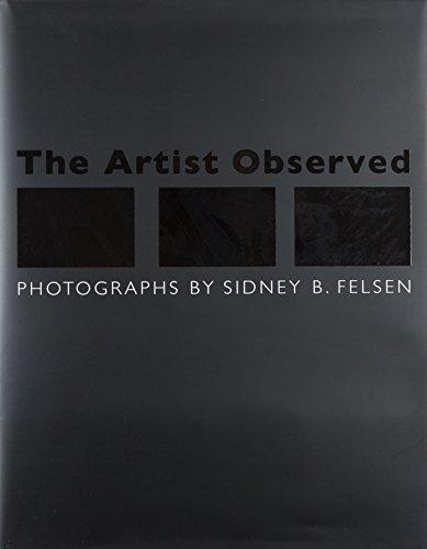 The Artist Observed : Photographs By Sidney B. Felsen: Sidney B. Felsen; Constance W. Glenn