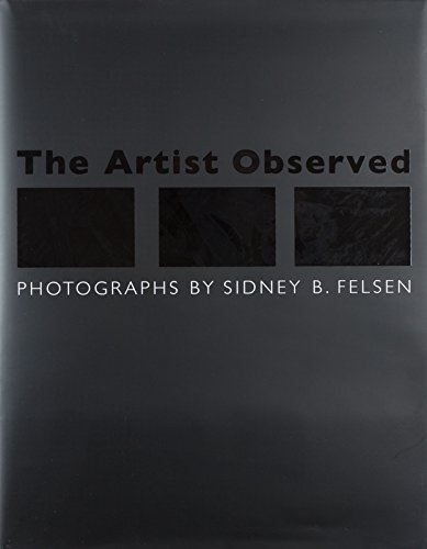 The Artist Observed : Photographs By Sidney B. Felsen: Felsen, Sidney B. / Constance, Glenn