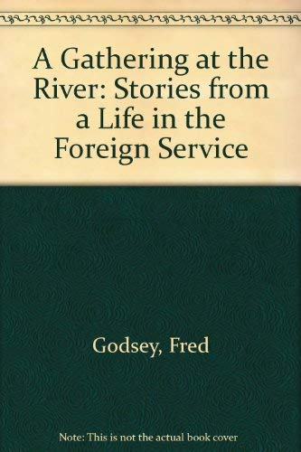 A Gathering at the River: Stories from a Life in the Foreign Service: Fred Godsey