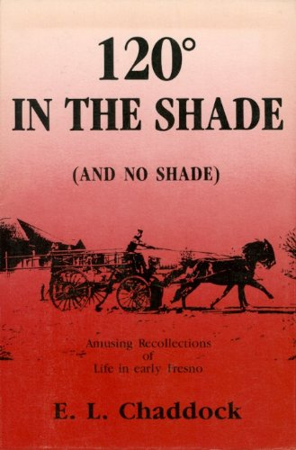 120 in the Shade ( And no Shade): Amusing Recollections of A Fresno Pioneer: Chaddock, E. L. with ...