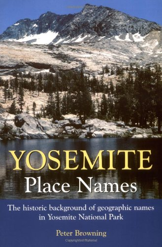 Yosemite Place Names: The Historic Background of Geographic Names in Yosemite National Park (0944220193) by Peter Browning