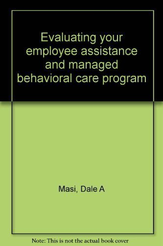Evaluating your employee assistance and managed behavioral care program: Masi, Dale A