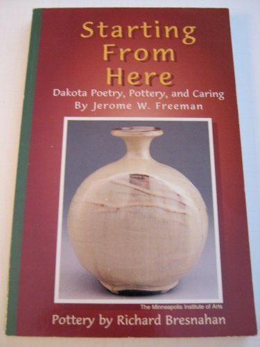 Starting from Here: Dakota Poetry, Pottery, &: Freeman, Jerome W.