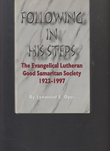 Following in His Steps: The Evangelical Lutheran Good Samaritan Society 1922-1997: Oyos, Lynwood E.