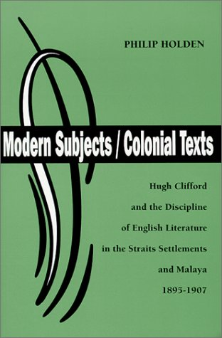 Modern Subjects/Colonial Texts: Hugh Clifford and the Discipline of English Literature in the Straits Settlements and Malaya 1895-1907 (British Authors Series, 1880-1920) (0944318134) by Philip Holden