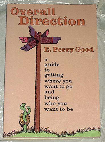 Overall Direction: A Guide to Getting Where You Want to Go and Being Who You Want to Be: Good, E. ...