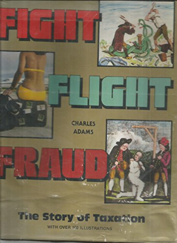 Fight, Flight, Fraud: The Story of Taxation: Adams, Charles
