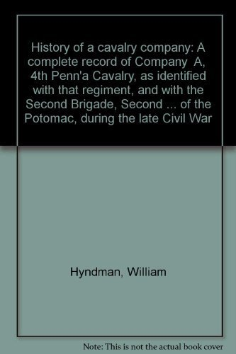 HISTORY OF A CAVALRY COMPANY: A COMPLETE RECORD OF COMPANY 'A' 4TH PENNSYLVANIA CAVALRY: ...