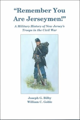 Remember You are Jerseymen!: a military History of New Jersey's Troops in the Civil War: Bilby...