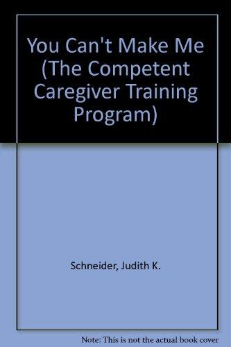 You Can't Make Me (The Competent Caregiver Training Program): Judith K. Schneider