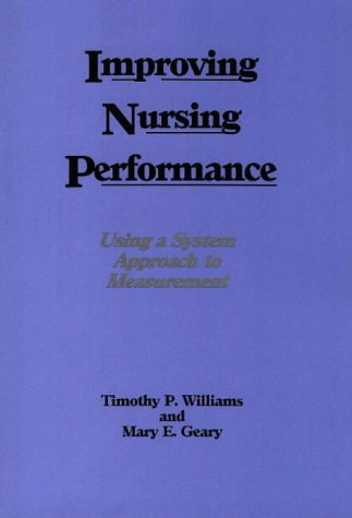 Improving Nursing Performance: Using a System Approach to Measurement: Williams, Timothy P., Geary,...