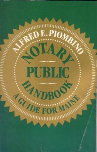Notary Public Handbook: A Guide for Maine: Alfred E. Piombino