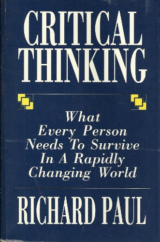 Critical Thinking What Every Person Needs to Survive in a Rapidly Changing World: Paul, Richard