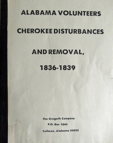 Alabama Volunteers CHEROKEE Disturbances and Removal 1836-1839: Gregath Publishing