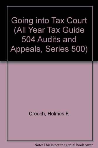 9780944817179: Going into Tax Court (All Year Tax Guide 504 Audits and Appeals, Series 500)
