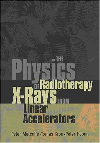 The Physics of Radiotherapy X-Rays from Linear Accelerators (0944838766) by Peter Metcalfe; Tomas Kron; Peter Hoban