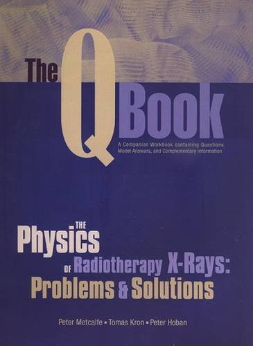 The Q Book: The Physics of Radiotherapy X-Rays Problems & Solutions (0944838863) by Peter Metcalfe; Tomas Kron; Peter Hoban
