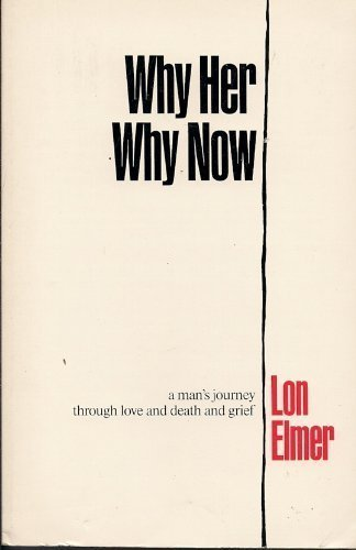 Why Her Why Now: A Man's Journey Through Love and Death and Grief: Elmer, Lon