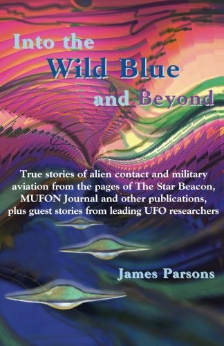 Into the Wild Blue and Beyond: True stories of alien contact and military aviation: James Parsons