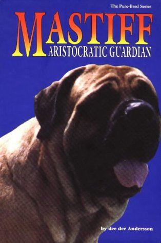 The Mastiff : Aristocratic Guardian [Dog Breed Biography, Pet Care, Health, Standards, Magestic ...
