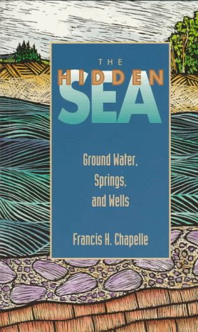 The Hidden Sea : Ground Water, Springs: Francis H. Chapelle