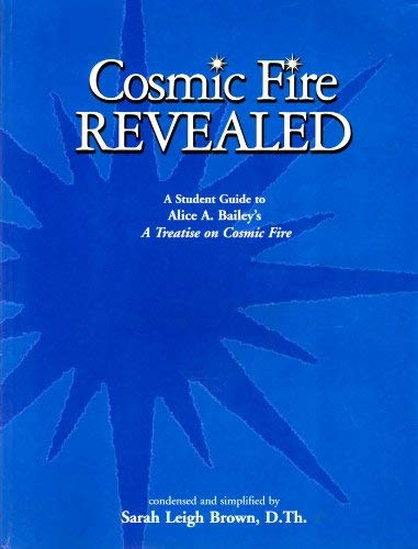 9780945027218: Cosmic Fire Revealed: A Student Guide to Alice A. Bailey's A Treatise on Cosmic Fire