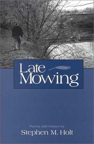 Late Mowing: Poems and Essays: Holt, Stephen M.;