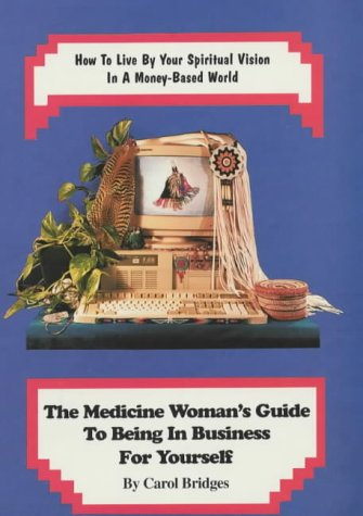 The Medicine Woman's Guide to Being in Business for Yourself: How to Live by Your Spiritual Vision in a Money-Based World (0945111088) by Carol Bridges