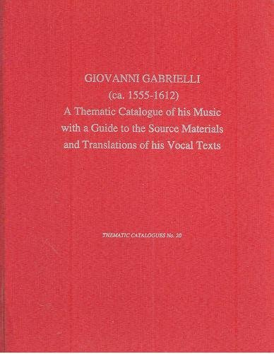 Giovanni Gabrieli (ca. 1555-1612): A Thematic Catalogue of his Music with a Guide to the Source Materials and Translations of His Vocal Texts (Thematic Catalogues) (0945193661) by Richard Charteris; Giovanni Gabrieli