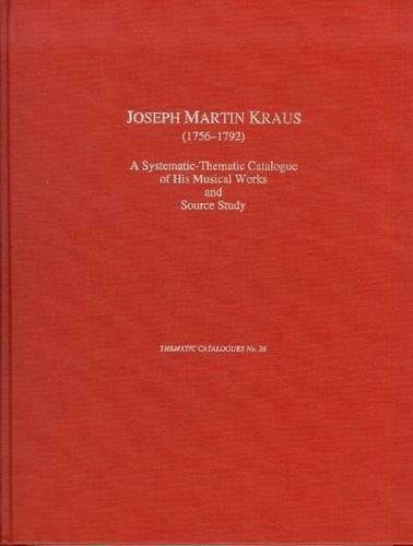 Joseph Martin Kraus (1756-1792): A Systematic-Thematic Catalogue of His Musical Works and Source ...