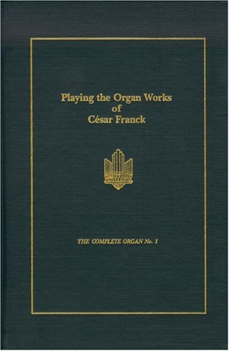 Playing the Organ Works of Cesar Franck (Complete Organ, No 1): Rollin Smith