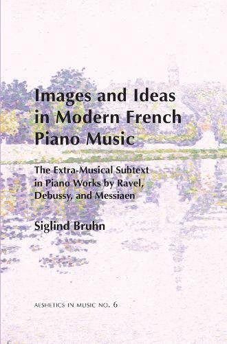 9780945193951: Images and Ideas in Modern French Piano Music: The Extra-Musical Subtext in Piano Works by Ravel, Debussy, and Messiaen (Aesthetics in Music Series)