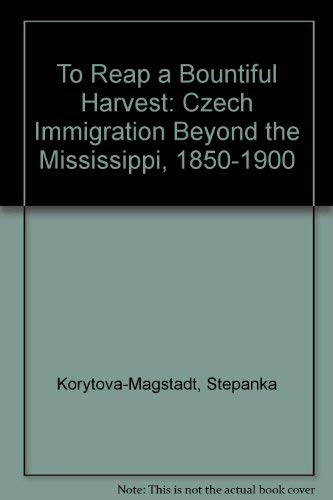 To Reap a Bountiful Harvest: Czech Immigration Beyond the Mississippi, 1850-1900: Korytova-Magstadt...