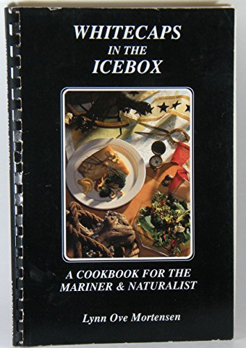Whitecaps in the Icebox : A Cookbook for the Mariner and Naturalist: Mortensen, Lynn Ove